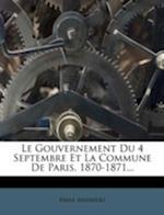 Le Gouvernement Du 4 Septembre Et La Commune de Paris, 1870-1871... af Mile Andr Oli, Emile Andreoli