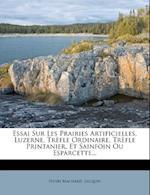 Essai Sur Les Prairies Artificielles, Luzerne, Trefle Ordinaire, Trefle Printanier, Et Sainfoin Ou Esparcette... af Henri Machard, Jacquin