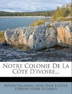 Notre Colonie de La Cote D'Ivoire... af Roger Villamur