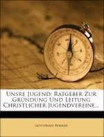 Unsre Jugend, Ratgeber Zur Grundung Und Leitung Christlicher Jugendvereine af Gottfried Berner