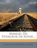 Manuel Du Voyageur En Suisse... af Gaudin, Johann-Gottfried Ebel