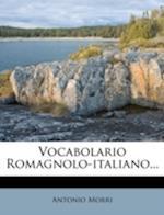 Vocabolario Romagnolo-Italiano... af Antonio Morri