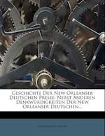 Geschichte Der New Orleanser Deutschen Presse, Nebst Anderen Denkwurdigkeiten Der New Orleanser Deutschen, Erster Theil af John Hanno Deiler
