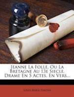 Jeanne La Folle, Ou La Bretagne Au 13e Siecle, Drame En 5 Actes, En Vers... af Louis-Marie Fontan