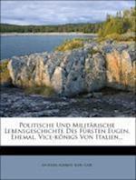 Politische Und Milit Rische Lebensgeschichte Des F Rsten Eugen, Ehemal. Vice-K Nigs Von Italien... af Karl Geib, Antoine Aubriet