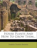 House Plants and How to Grow Them... af Parker Thayer Barnes