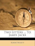 Two Letters ... to James Jacks af Robert Wissett