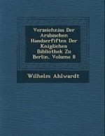 Verzeichniss Der Arabischen Handscrfiften Der K Niglichen Bibliothek Zu Berlin, Volume 8