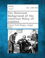 The Historical Background of the American Policy of Isolation af James Fred Rippy, Angie Debo
