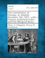 The Constitution of Georgia, as Adopted December 5th, 1877, with a Copious Analytical Index and Full Marginal Notes. af Thos J. Chappell, Henry R. Goetchius