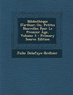Bibliotheque D'Arthur; Ou, Petites Nouvelles Pour Le Premier Age, Volume 3 af Julie Delafaye-Brehier