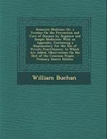 Domestic Medicine; Or, a Treatise on the Prevention and Cure of Diseases by Regimen and Simple Medicines