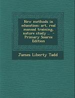 New Methods in Education; Art, Real Manual Training, Nature Study .. af James Liberty Tadd
