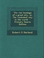 Vice Bondage of a Great City, Or, the Wickedest City in the World af Robert O. Harland