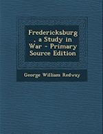 Fredericksburg, a Study in War - Primary Source Edition af George William Redway