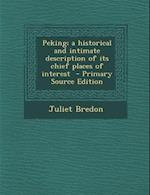 Peking; A Historical and Intimate Description of Its Chief Places of Interest af Juliet Bredon