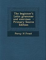 Beginner's Latin Grammar and Exercises af Percy H. Frost