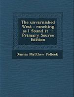 The Unvarnished West af James Matthew Pollock