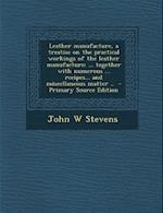 Leather Manufacture, a Treatise on the Practical Workings of the Leather Manufacture; ... Together with Numerous ... Recipes... and Miscellaneous Matt af John W. Stevens