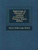 Beginnings or Glimpses of Vanished Civilizations af Marion McMurrough Mulhall