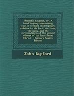 Messiah's Kingodn, Or, a Brief Inquiry Concerning What Is Revealed in Scripture, Relative to the Fact, the Time, the Signs, and the Circumstances of T af John Bayford