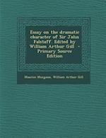 Essay on the Dramatic Character of Sir John Falstaff. Edited by William Arthur Gill af Maurice Morgann, William Arthur Gill