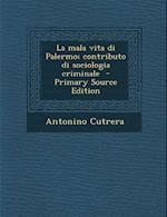 La Mala Vita Di Palermo; Contributo Di Sociologia Criminale af Antonino Cutrera
