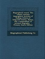 Biographical Record. This Volume Contains Biographical Sketches of Leading Citizens of Sedgwick County, Kansas, and a Compendium of National Biography af Biographical Publishing Co