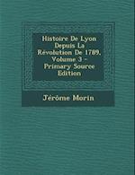 Histoire de Lyon Depuis La Revolution de 1789, Volume 3 af Jerome Morin