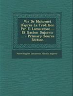 Vie de Mahomet D'Apres La Tradition Par E. Lamairesse ... Et Gaston Dujarric ... af Pierre Eugene Lamairesse, Gaston Dujarric
