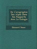 de L'Orographie Des Alpes Dans Ses Rapports Avec La G Ologie af Edouard Desor