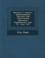 Mattheus Le Maistre, Niederl Ndischer Tonsetzer Und Churf Rstlich S Chsischer Kapellmeister, Geb. 15.., Gest. 1577 af Otto Kade