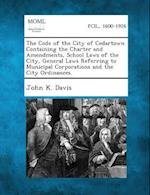 The Code of the City of Cedartown Containing the Charter and Amendments, School Laws of the City, General Laws Referring to Municipal Corporations and af John K. Davis