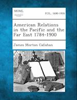 American Relations in the Pacific and the Far East 1784-1900 af James Morton Callahan