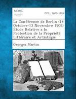 La Conference de Berlin (14 Octobre-13 Novembre 1908) Etude Relative a la Protection de La Propriete Litteraire Et Artistique af Georges Martin