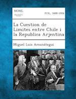 La Cuestion de Limites Entre Chile I La Republica Arjentina