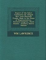 Report of the Select Committee on Alleged New York Elections Frauds, Made to the House of Representatives, Fortietii Congress, Third Session af Wm Lawrence