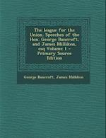 The League for the Union. Speeches of the Hon. George Bancroft, and James Milliken, Esq Volume 1 af James Milliken, George Bancroft