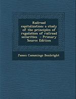 Railroad Capitalization; A Study of the Principles of Regulation of Railroad Securities af James Cummings Bonbright