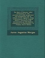 The Book of Solomon, Called Ecclesiastes; Or, the Preacher, Metrically Paraphrased and Accompanied with an Analysis of the Argument, Being a Retransla af Aaron Augustus Morgan