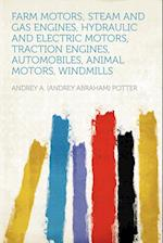Farm Motors; Steam and Gas Engines, Hydraulic and Electric Motors, Traction Engines, Automobiles, Animal Motors, Windmills af Andrey A. Potter