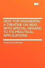 Heat for Engineers; A Treatise on Heat, with Special Regard to Its Practical Applications af Charles R. Darling