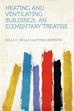 Heating and Ventilating Buildings; An Elementary Treatise af Rolla C. Carpenter