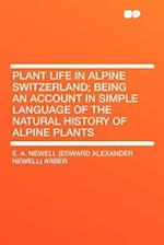 Plant Life in Alpine Switzerland; Being an Account in Simple Language of the Natural History of Alpine Plants af E. A. Newell Arber