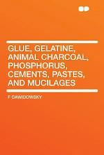 Glue, Gelatine, Animal Charcoal, Phosphorus, Cements, Pastes, and Mucilages af F. Dawidowsky