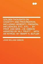 Golden Thoughts on Chastity and Procreation, Including Heredity, Prenatal Influences, Etc., Etc. ... by Prof. and Mrs. J.W. Gibson Assisted by W.J. Tr af John William Gibson