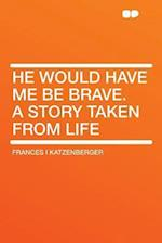He Would Have Me Be Brave. a Story Taken from Life af Frances I. Katzenberger