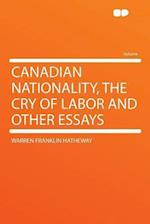 Canadian Nationality, the Cry of Labor and Other Essays af Warren Franklin Hatheway