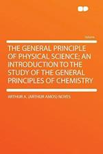 The General Principle of Physical Science; An Introduction to the Study of the General Principles of Chemistry af Arthur A. Noyes