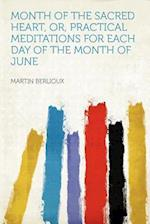 Month of the Sacred Heart, Or, Practical Meditations for Each Day of the Month of June af Martin Berlioux